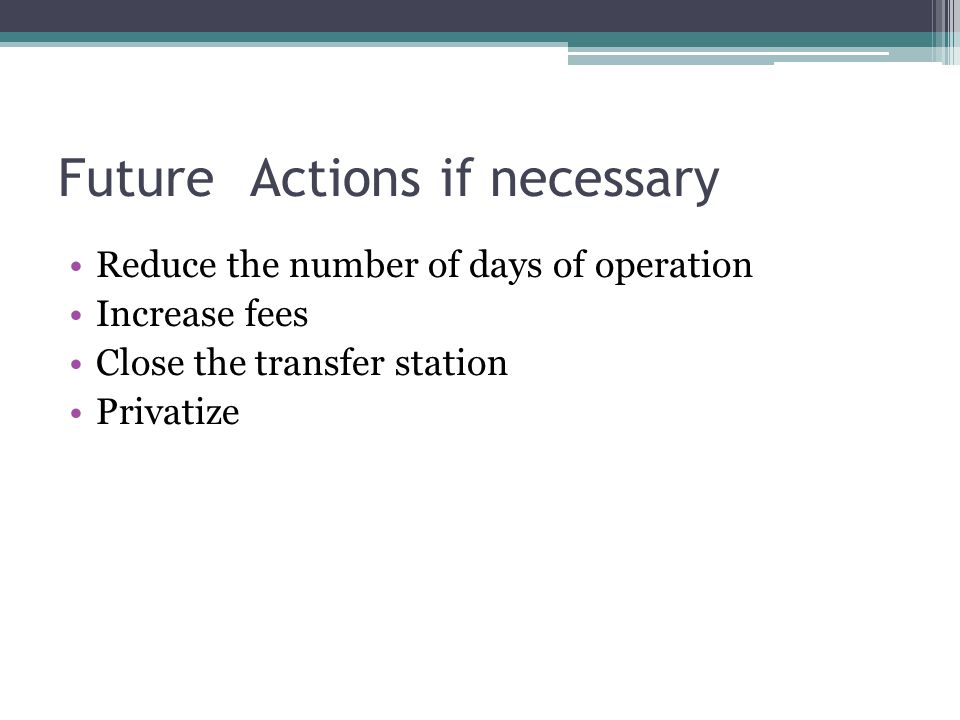 FutureActions if necessary Reduce the number of days of operation Increase fees Close the transfer station Privatize