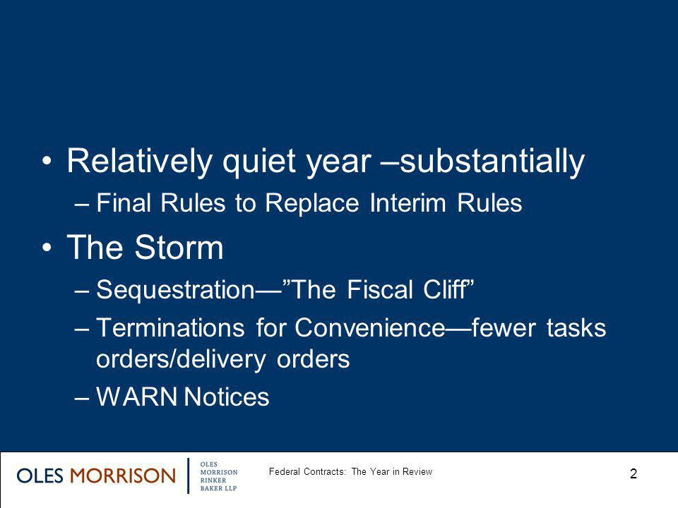 Relatively quiet year –substantially –Final Rules to Replace Interim Rules The Storm –SequestrationThe Fiscal Cliff –Terminations for Conveniencefewer tasks orders/delivery orders –WARN Notices Federal Contracts: The Year in Review 2