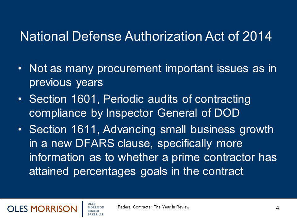 National Defense Authorization Act of 2014 Not as many procurement important issues as in previous years Section 1601, Periodic audits of contracting compliance by Inspector General of DOD Section 1611, Advancing small business growth in a new DFARS clause, specifically more information as to whether a prime contractor has attained percentages goals in the contract Federal Contracts: The Year in Review 4