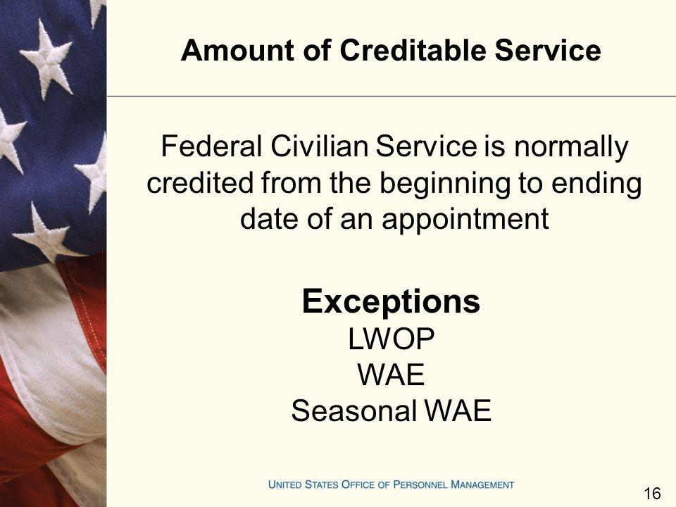 Amount of Creditable Service Federal Civilian Service is normally credited from the beginning to ending date of an appointment Exceptions LWOP WAE Sea
