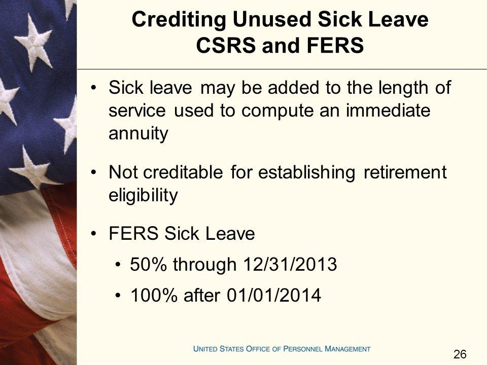 Crediting Unused Sick Leave CSRS and FERS Sick leave may be added to the length of service used to compute an immediate annuity Not creditable for est