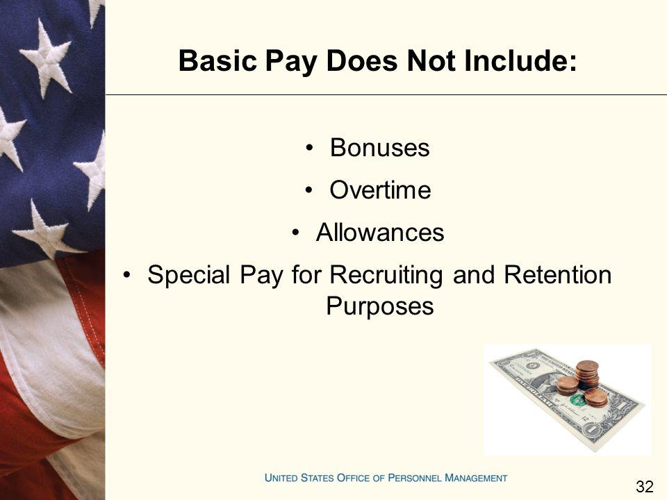 Basic Pay Does Not Include: Bonuses Overtime Allowances Special Pay for Recruiting and Retention Purposes 32
