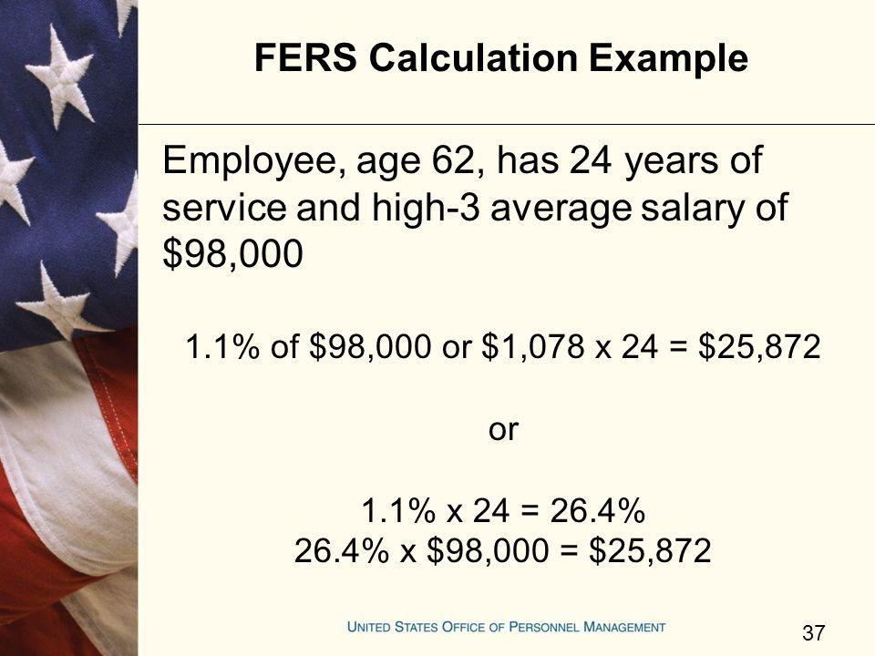 FERS Calculation Example Employee, age 62, has 24 years of service and high-3 average salary of $98,000 1.1% of $98,000 or $1,078 x 24 = $25,872 or 1.