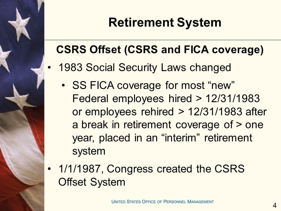 Retirement System CSRS Offset (CSRS and FICA coverage) 1983 Social Security Laws changed SS FICA coverage for most new Federal employees hired > 12/31