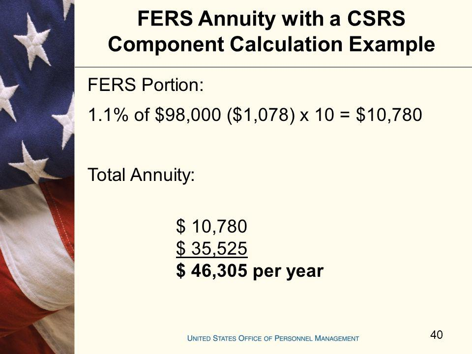 FERS Annuity with a CSRS Component Calculation Example FERS Portion: 1.1% of $98,000 ($1,078) x 10 = $10,780 Total Annuity: $ 10,780 $ 35,525 $ 46,305