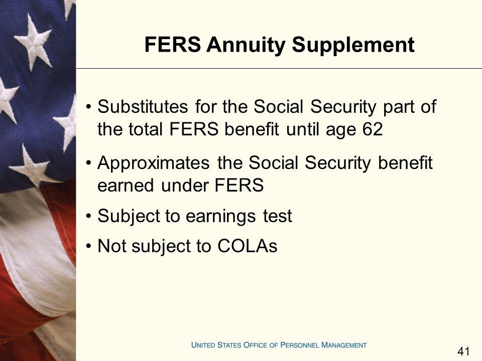 FERS Annuity Supplement Substitutes for the Social Security part of the total FERS benefit until age 62 Approximates the Social Security benefit earne
