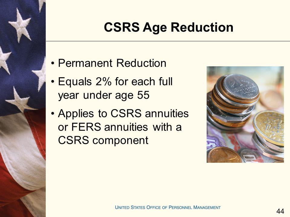 CSRS Age Reduction Permanent Reduction Equals 2% for each full year under age 55 Applies to CSRS annuities or FERS annuities with a CSRS component 44