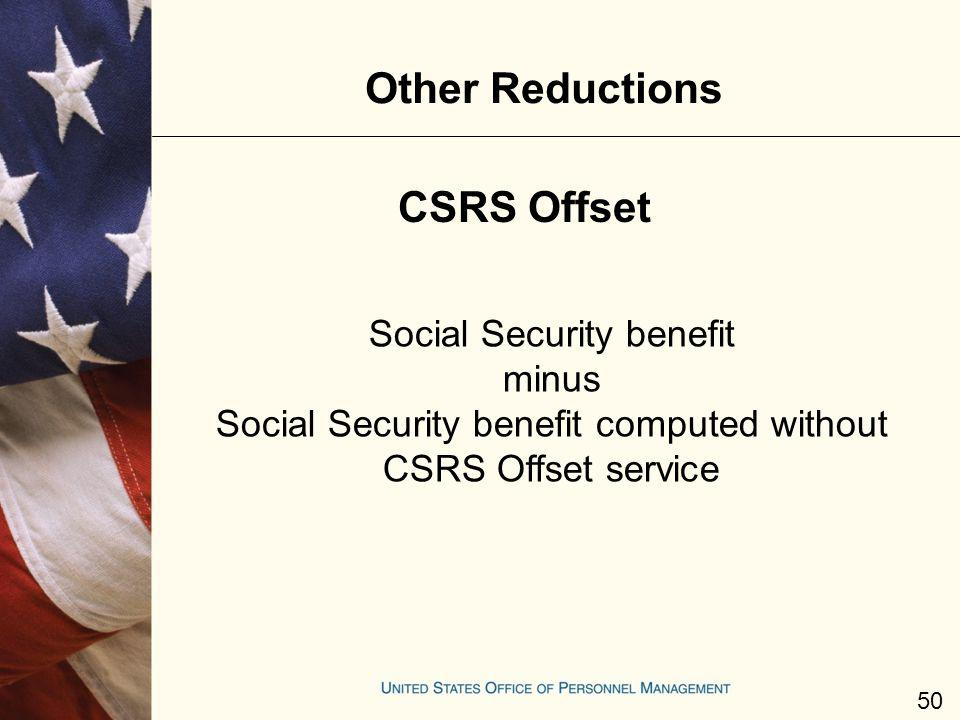 Other Reductions Social Security benefit minus Social Security benefit computed without CSRS Offset service CSRS Offset 50