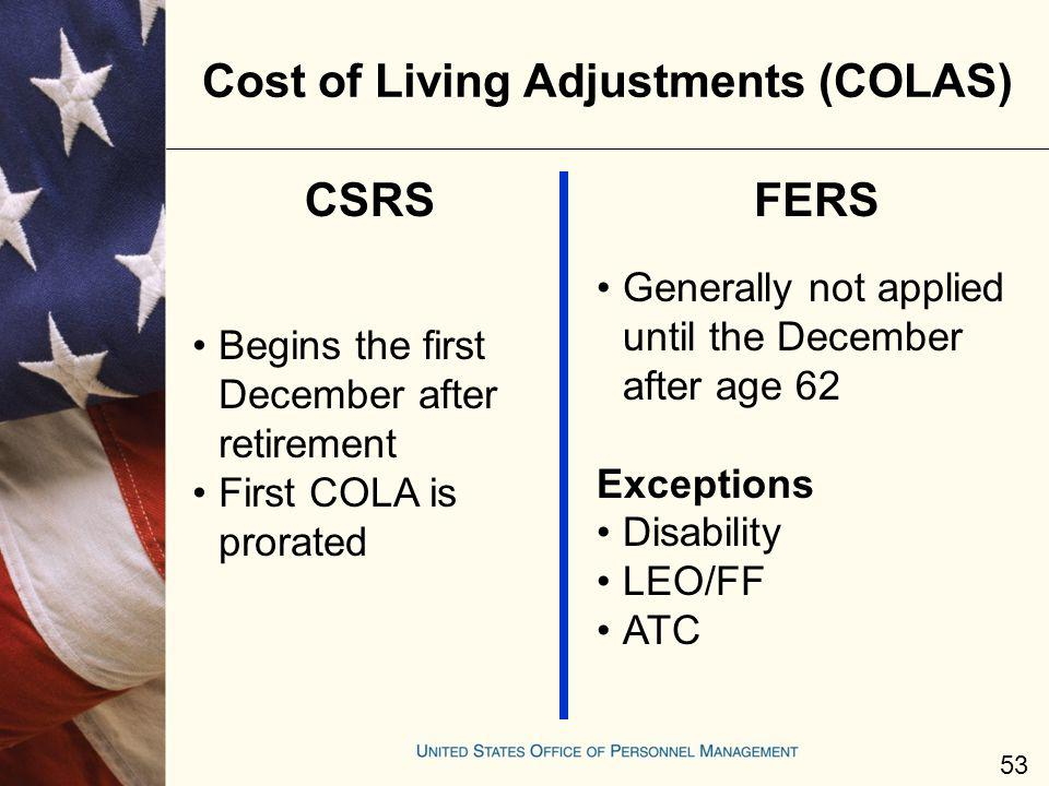 Cost of Living Adjustments (COLAS) CSRSFERS Generally not applied until the December after age 62 Exceptions Disability LEO/FF ATC Begins the first De