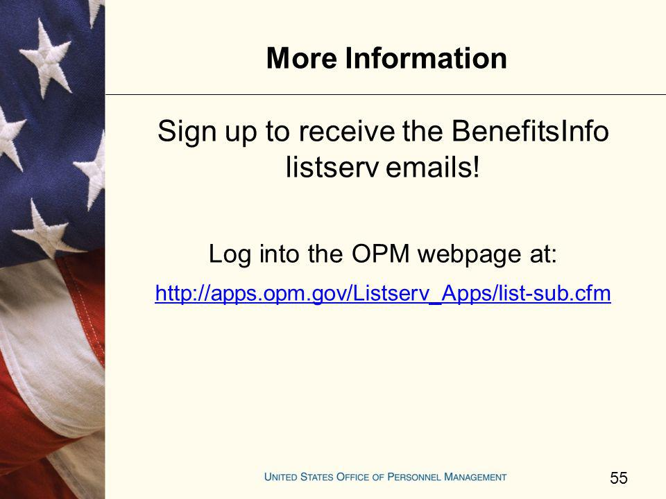 More Information 55 Sign up to receive the BenefitsInfo listserv emails! Log into the OPM webpage at: http://apps.opm.gov/Listserv_Apps/list-sub.cfm
