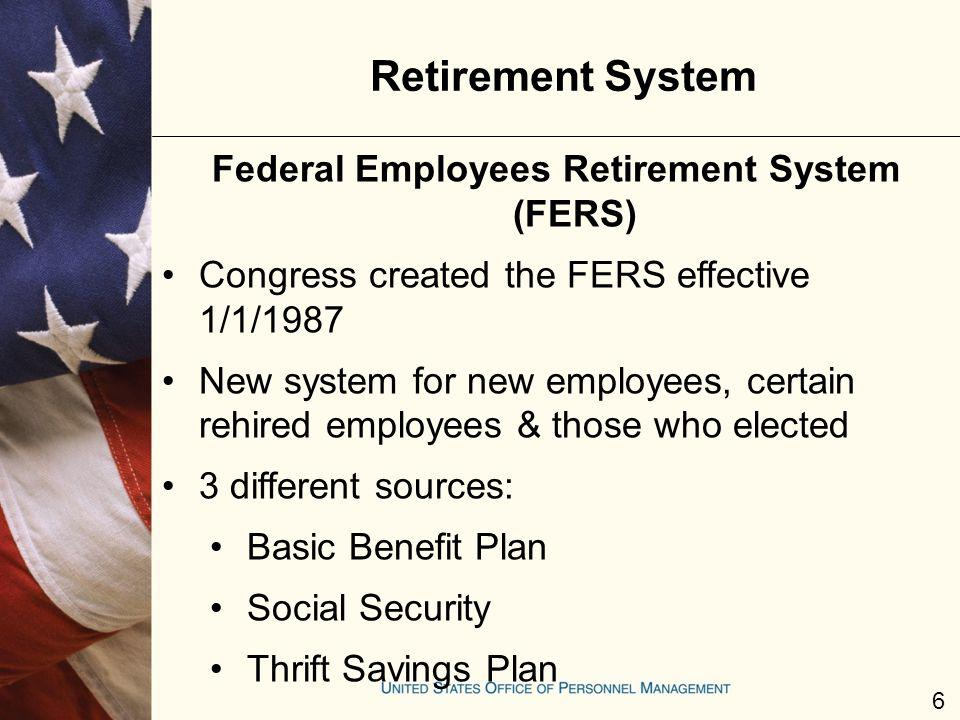 Retirement System Federal Employees Retirement System (FERS) Congress created the FERS effective 1/1/1987 New system for new employees, certain rehire