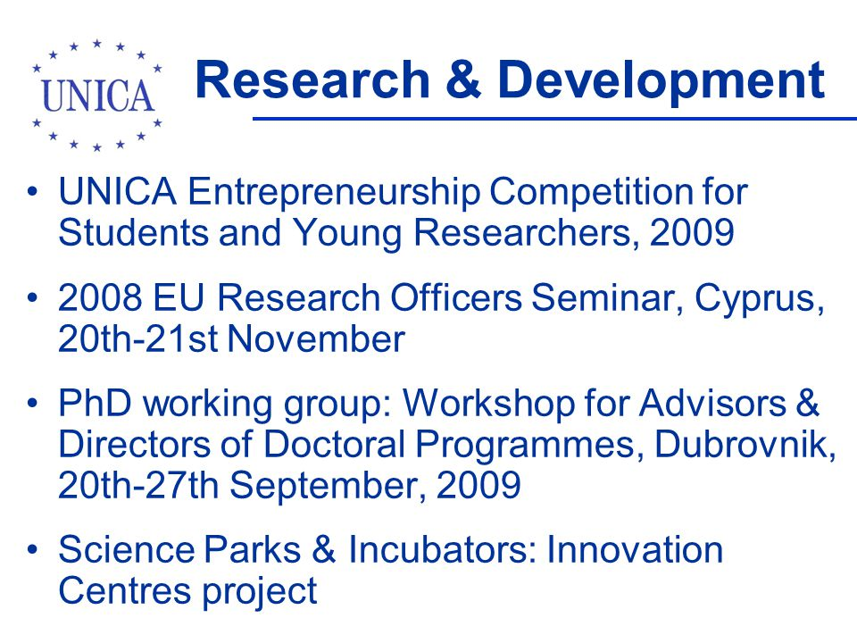 Research & Development UNICA Entrepreneurship Competition for Students and Young Researchers, 2009 2008 EU Research Officers Seminar, Cyprus, 20th-21st November PhD working group: Workshop for Advisors & Directors of Doctoral Programmes, Dubrovnik, 20th-27th September, 2009 Science Parks & Incubators: Innovation Centres project
