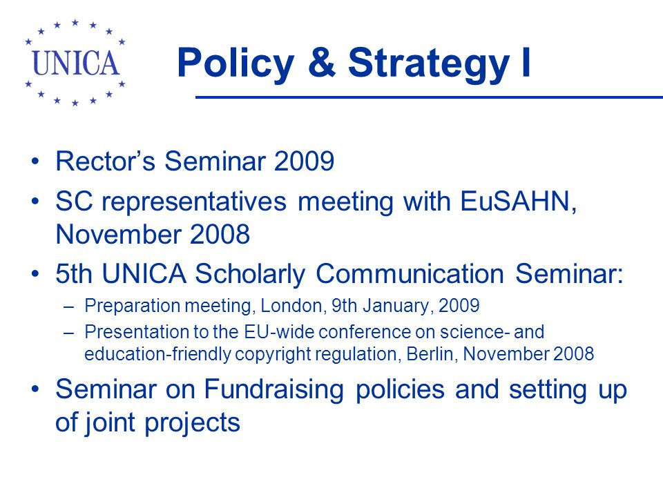 Policy & Strategy I Rectors Seminar 2009 SC representatives meeting with EuSAHN, November 2008 5th UNICA Scholarly Communication Seminar: –Preparation meeting, London, 9th January, 2009 –Presentation to the EU-wide conference on science- and education-friendly copyright regulation, Berlin, November 2008 Seminar on Fundraising policies and setting up of joint projects
