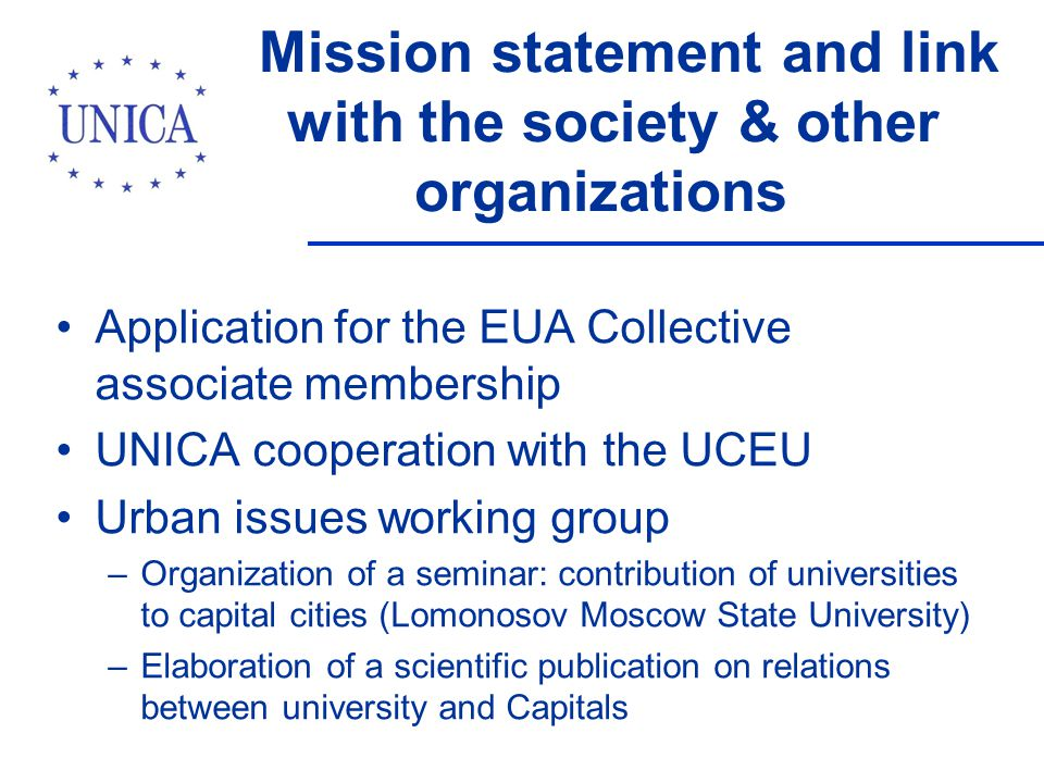 Mission statement and link with the society & other organizations Application for the EUA Collective associate membership UNICA cooperation with the UCEU Urban issues working group –Organization of a seminar: contribution of universities to capital cities (Lomonosov Moscow State University) –Elaboration of a scientific publication on relations between university and Capitals