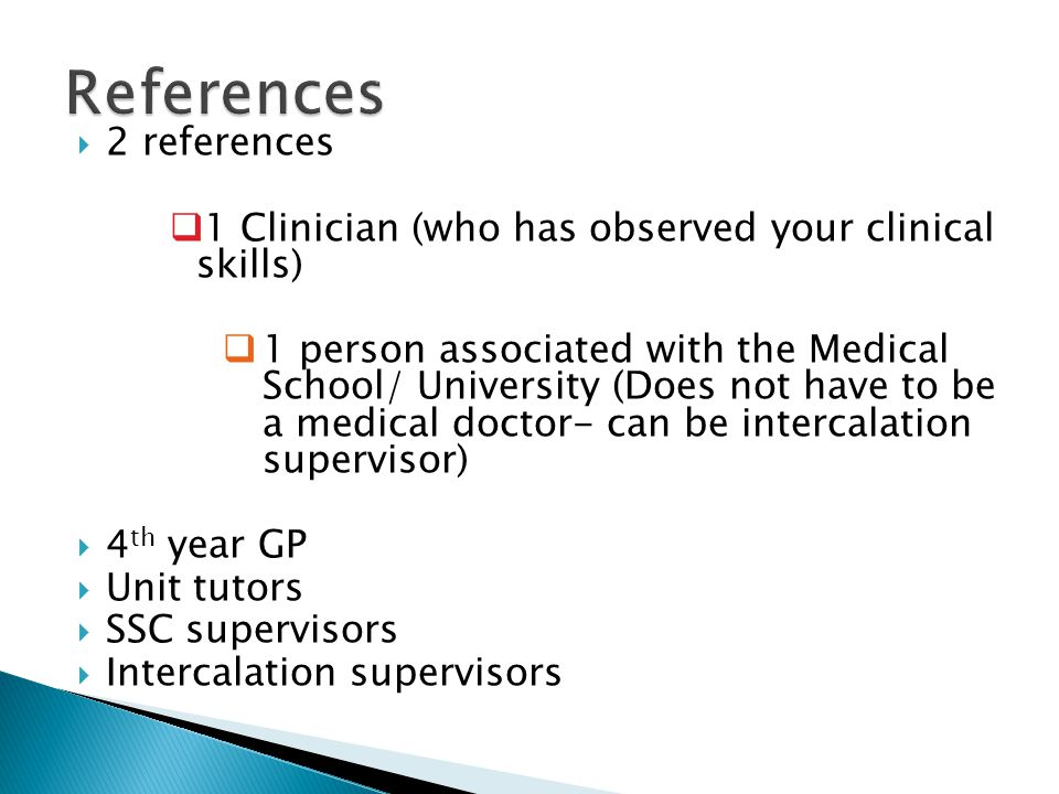 2 references 1 Clinician (who has observed your clinical skills) 1 person associated with the Medical School/ University (Does not have to be a medica