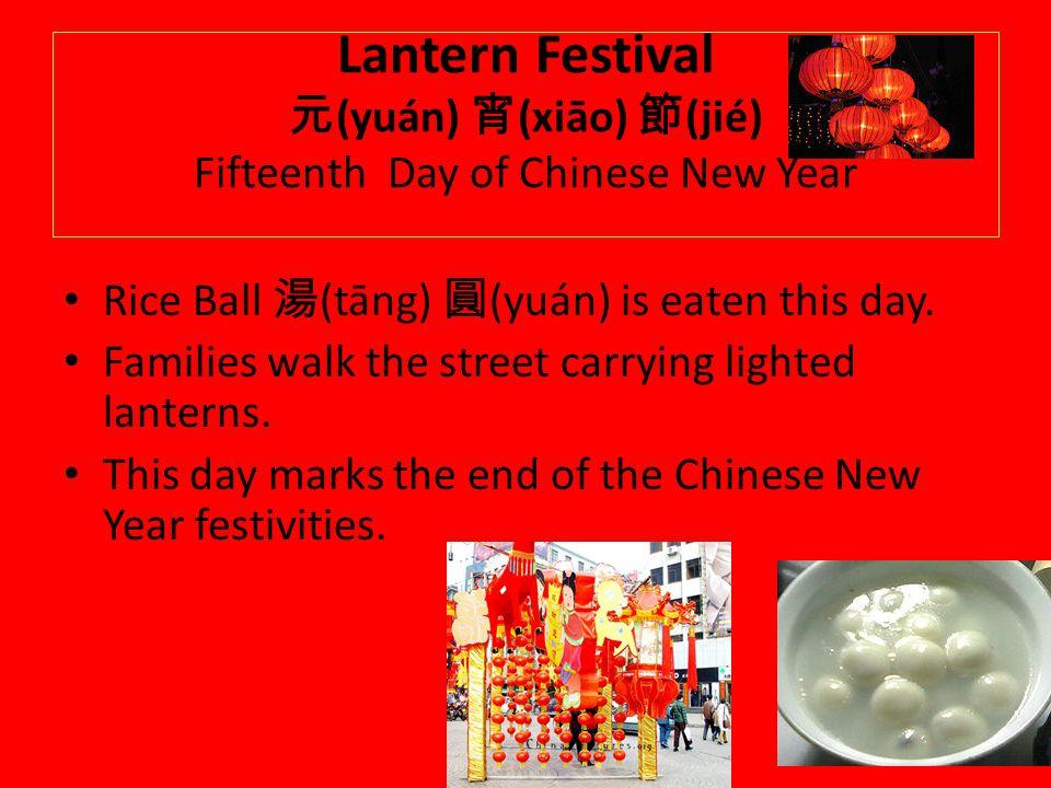 Lantern Festival (yuán) (xiāo) (jié) Fifteenth Day of Chinese New Year Rice Ball (tāng) (yuán) is eaten this day. Families walk the street carrying li
