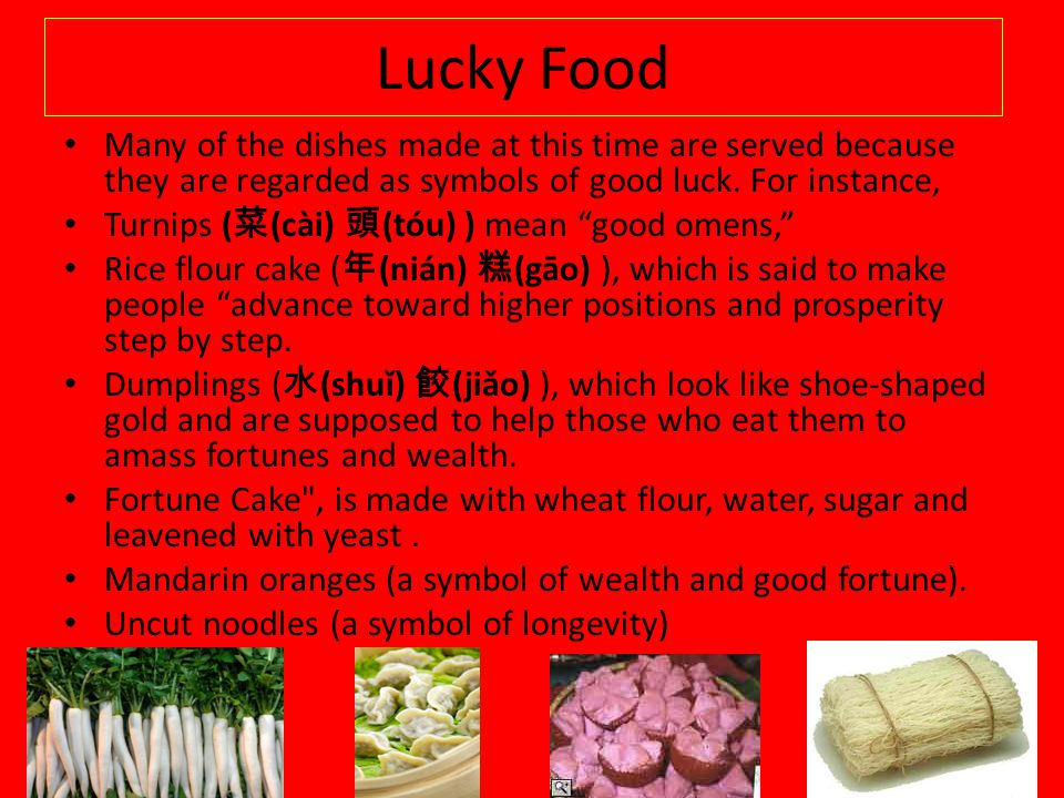 Lucky Food Many of the dishes made at this time are served because they are regarded as symbols of good luck. For instance, Turnips ( (cài) (tóu) ) me