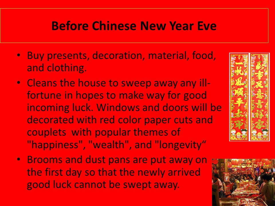 Before Chinese New Year Eve Buy presents, decoration, material, food, and clothing. Cleans the house to sweep away any ill- fortune in hopes to make w