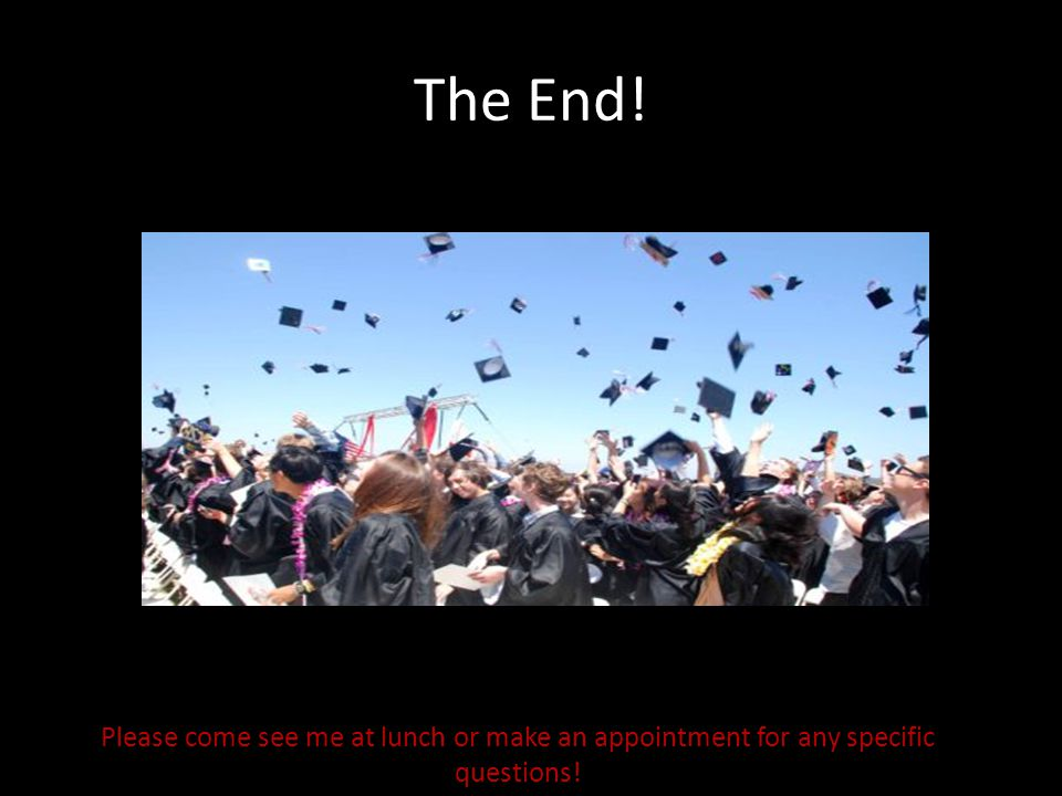 The End! Please come see me at lunch or make an appointment for any specific questions!