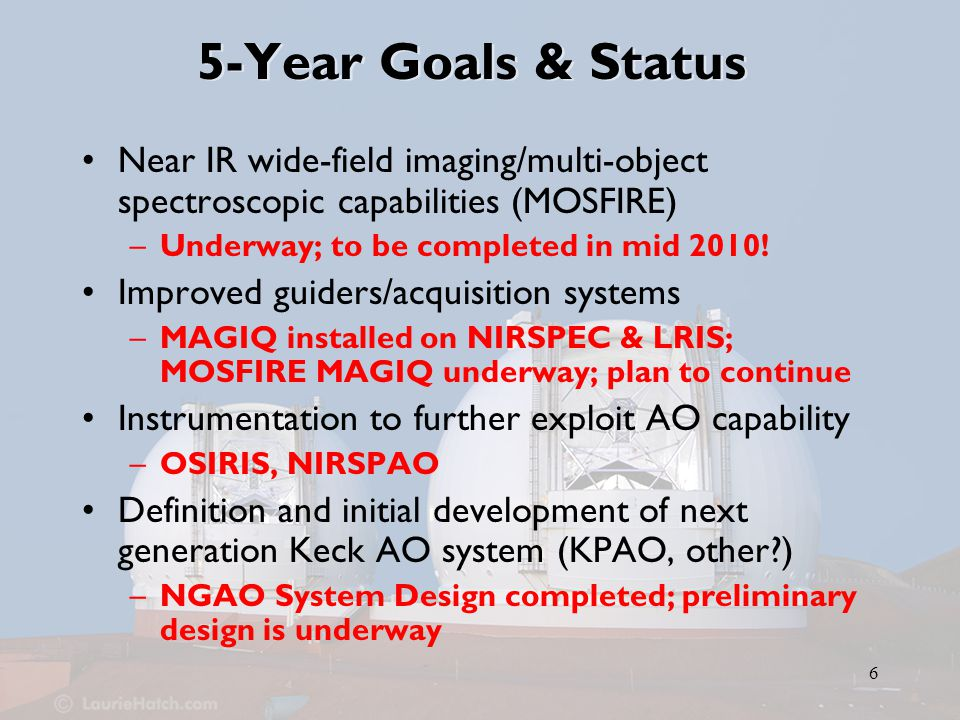 6 5-Year Goals & Status Near IR wide-field imaging/multi-object spectroscopic capabilities (MOSFIRE) –Underway; to be completed in mid 2010.