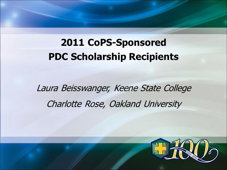 2011 CoPS-Sponsored PDC Scholarship Recipients Laura Beisswanger, Keene State College Charlotte Rose, Oakland University