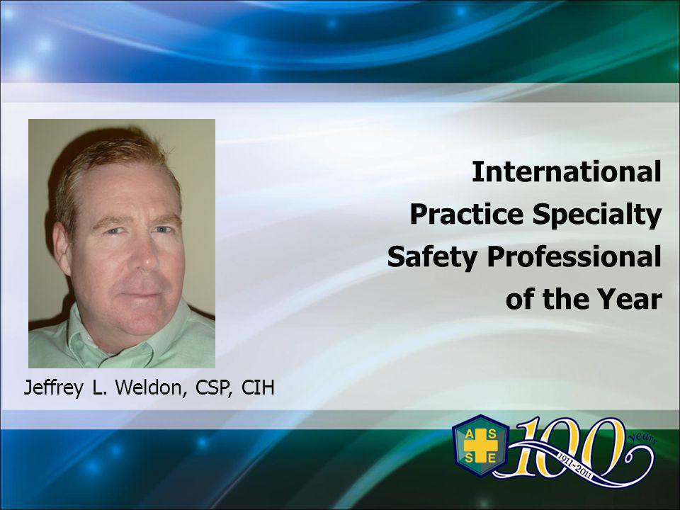 International Practice Specialty Safety Professional of the Year Jeffrey L. Weldon, CSP, CIH