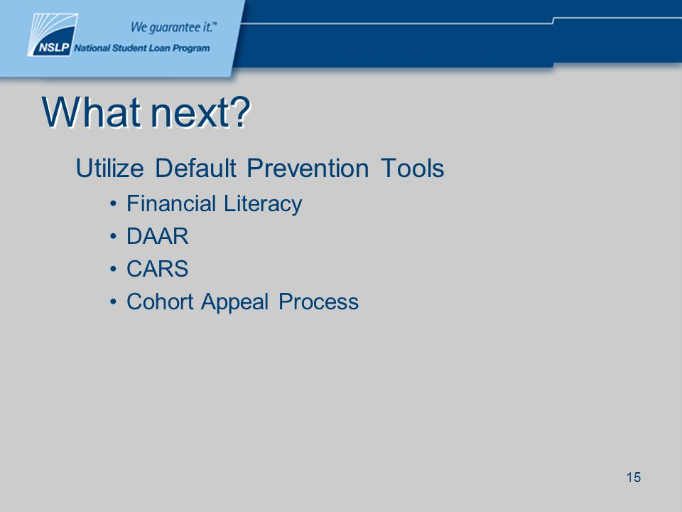 15 What next? Utilize Default Prevention Tools Financial Literacy DAAR CARS Cohort Appeal Process