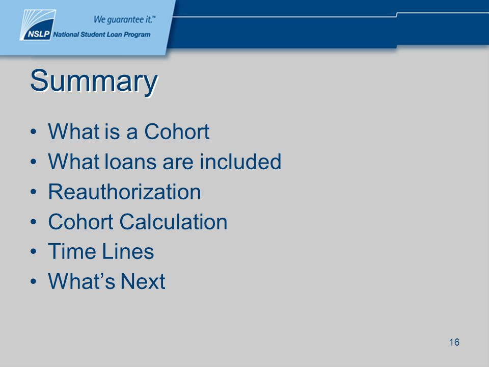 16 Summary What is a Cohort What loans are included Reauthorization Cohort Calculation Time Lines Whats Next