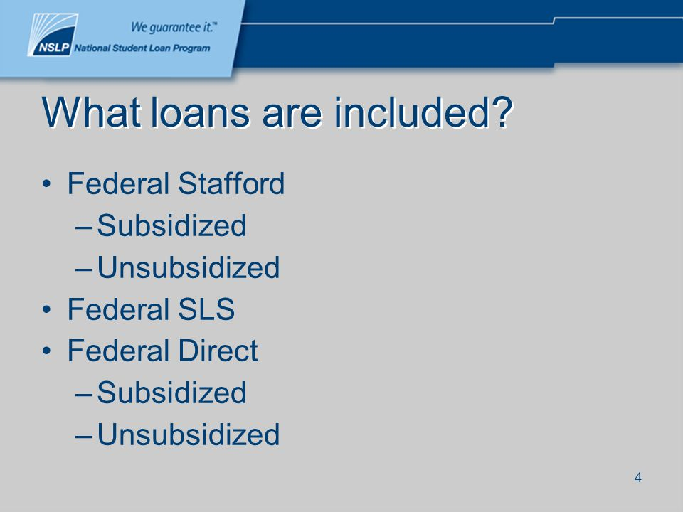 4 What loans are included? Federal Stafford –Subsidized –Unsubsidized Federal SLS Federal Direct –Subsidized –Unsubsidized
