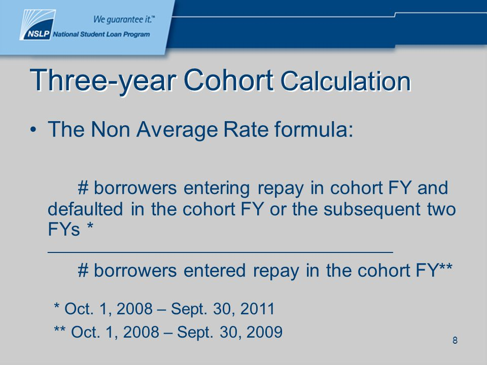 8 Three-year Cohort Calculation The Non Average Rate formula: # borrowers entering repay in cohort FY and defaulted in the cohort FY or the subsequent