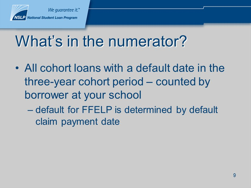 9 Whats in the numerator? All cohort loans with a default date in the three-year cohort period – counted by borrower at your school –default for FFELP