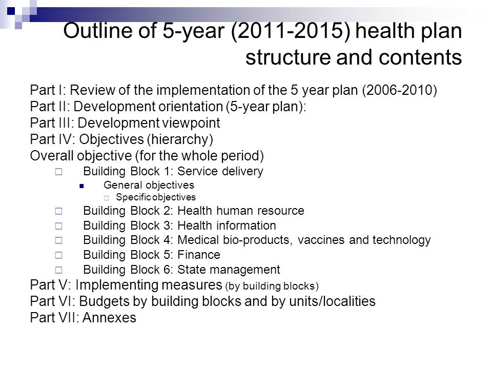 Outline of 5-year (2011-2015) health plan structure and contents Part I: Review of the implementation of the 5 year plan (2006-2010) Part II: Developm
