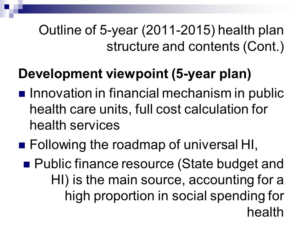 Outline of 5-year (2011-2015) health plan structure and contents (Cont.) Development viewpoint (5-year plan) Innovation in financial mechanism in publ