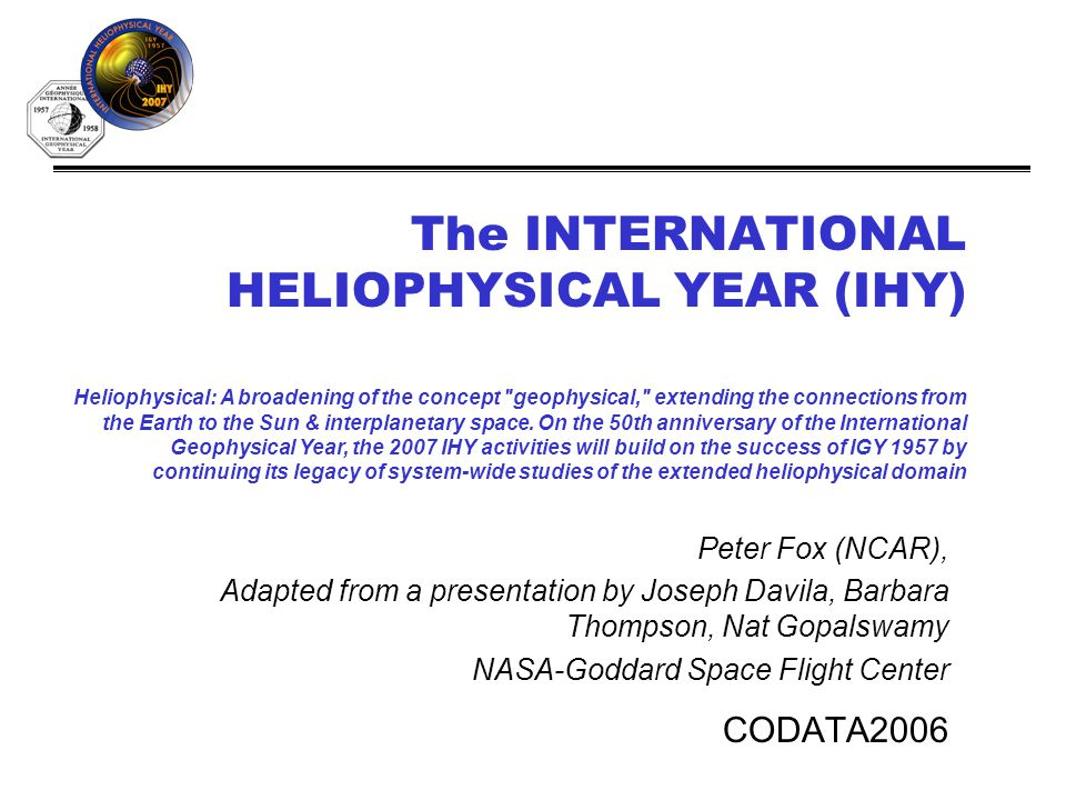 The INTERNATIONAL HELIOPHYSICAL YEAR (IHY) CODATA2006 Heliophysical: A broadening of the concept geophysical, extending the connections from the Earth to the Sun & interplanetary space.
