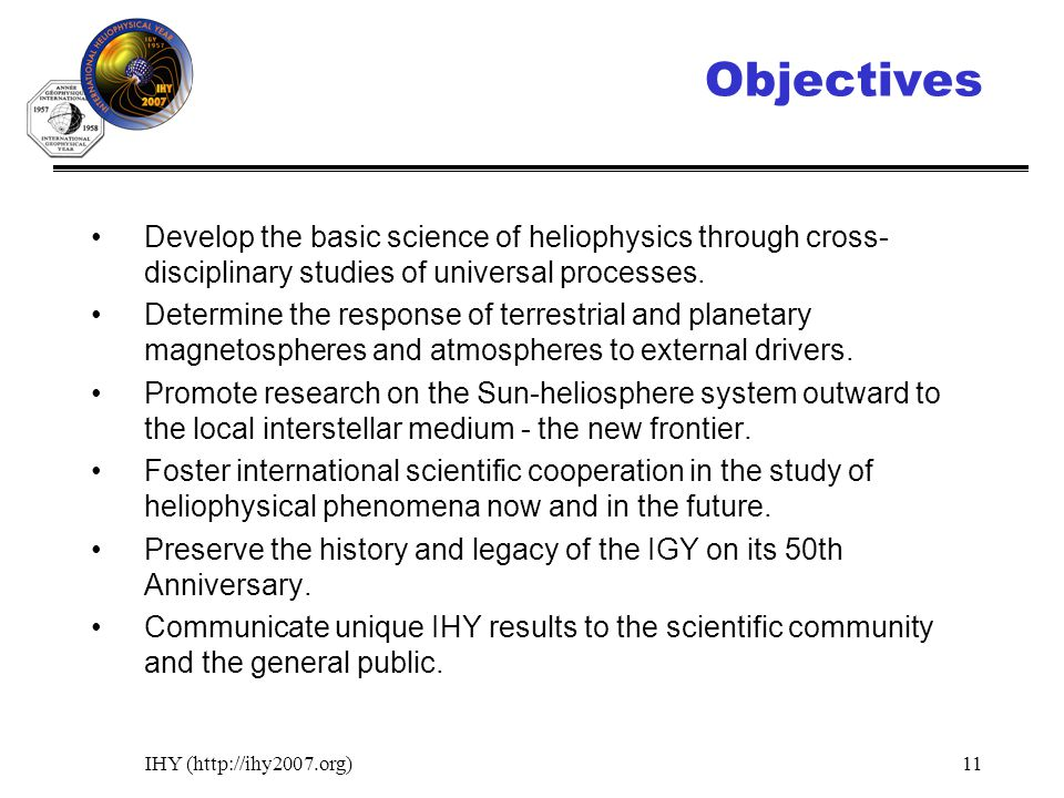 IHY (http://ihy2007.org)11 Objectives Develop the basic science of heliophysics through cross- disciplinary studies of universal processes. Determine