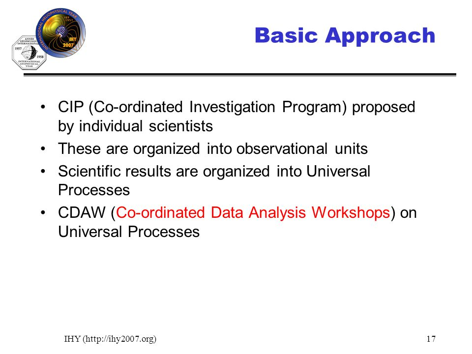 IHY (http://ihy2007.org)17 Basic Approach CIP (Co-ordinated Investigation Program) proposed by individual scientists These are organized into observational units Scientific results are organized into Universal Processes CDAW (Co-ordinated Data Analysis Workshops) on Universal Processes