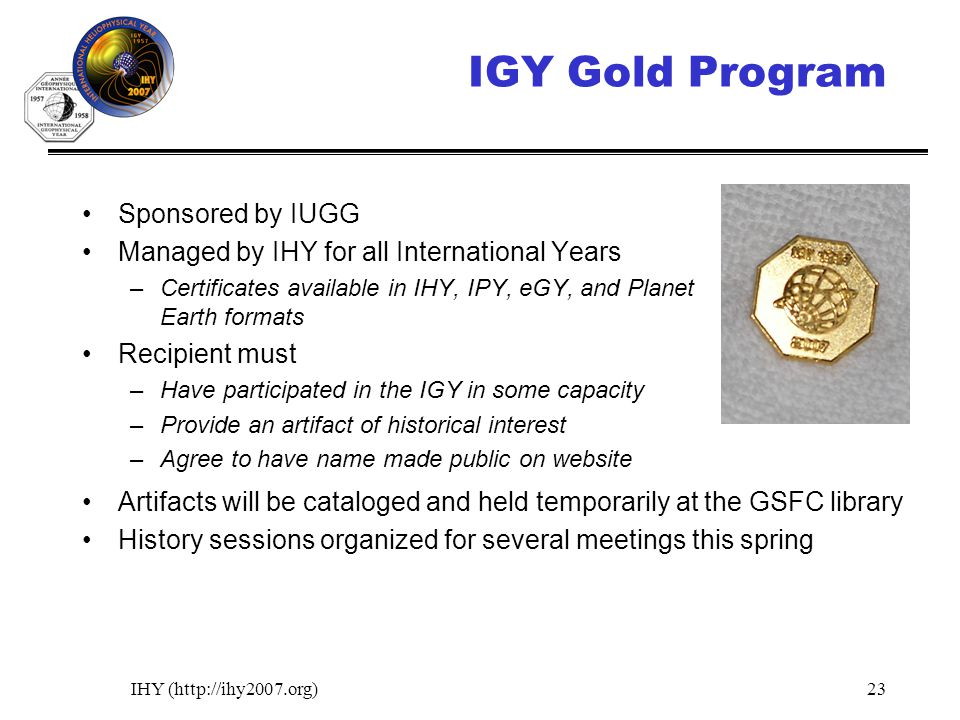 IHY (http://ihy2007.org)23 IGY Gold Program Sponsored by IUGG Managed by IHY for all International Years –Certificates available in IHY, IPY, eGY, and Planet Earth formats Recipient must –Have participated in the IGY in some capacity –Provide an artifact of historical interest –Agree to have name made public on website Artifacts will be cataloged and held temporarily at the GSFC library History sessions organized for several meetings this spring