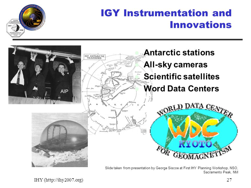 IHY (http://ihy2007.org)27 IGY Instrumentation and Innovations Antarctic stations All-sky cameras Scientific satellites Word Data Centers Slide taken from presentation by George Siscoe at First IHY Planning Workshop, NSO, Sacramento Peak, NM