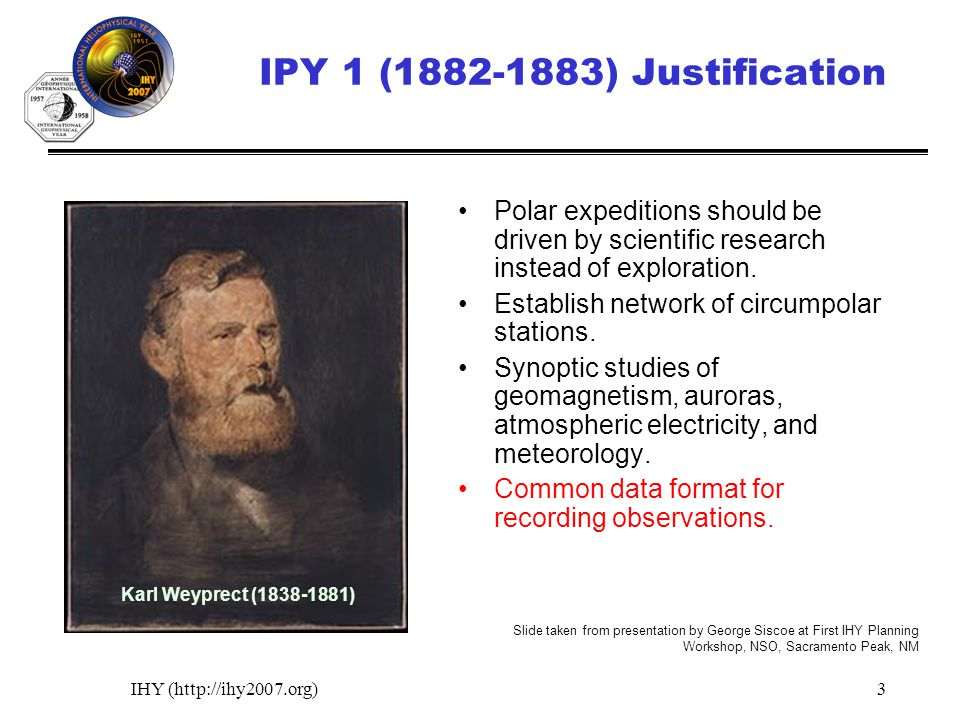 IHY (http://ihy2007.org)3 IPY 1 (1882-1883) Justification Polar expeditions should be driven by scientific research instead of exploration. Establish