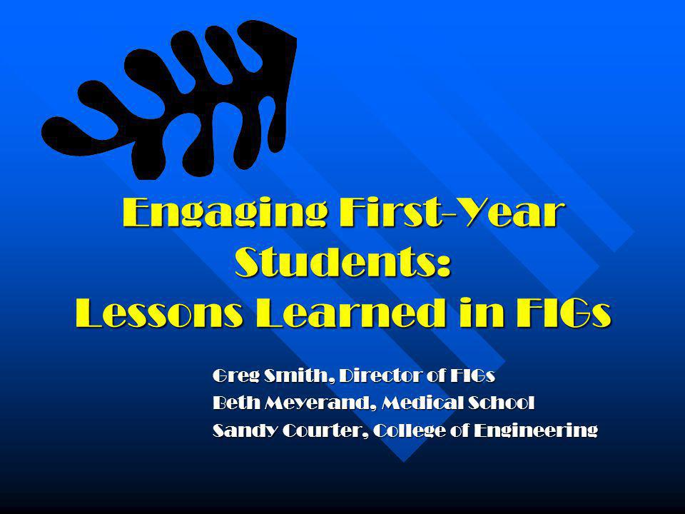 Engaging First-Year Students: Lessons Learned in FIGs Greg Smith, Director of FIGs Beth Meyerand, Medical School Sandy Courter, College of Engineering