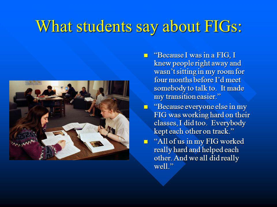 What students say about FIGs: Because I was in a FIG, I knew people right away and wasnt sitting in my room for four months before Id meet somebody to talk to.