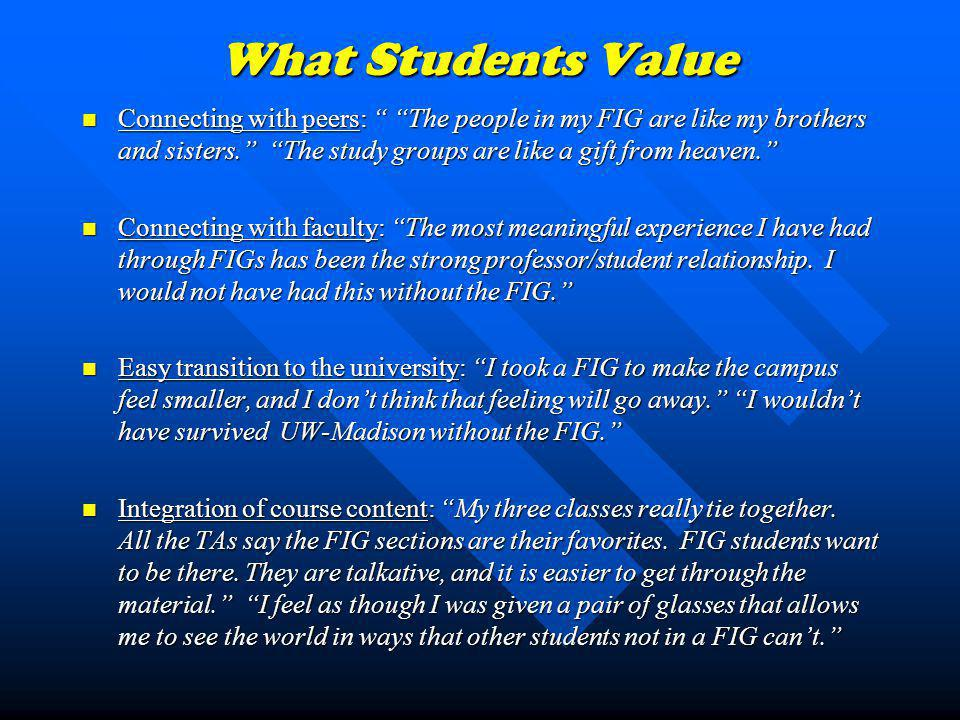 What Students Value Connecting with peers: The people in my FIG are like my brothers and sisters. The study groups are like a gift from heaven. Connec