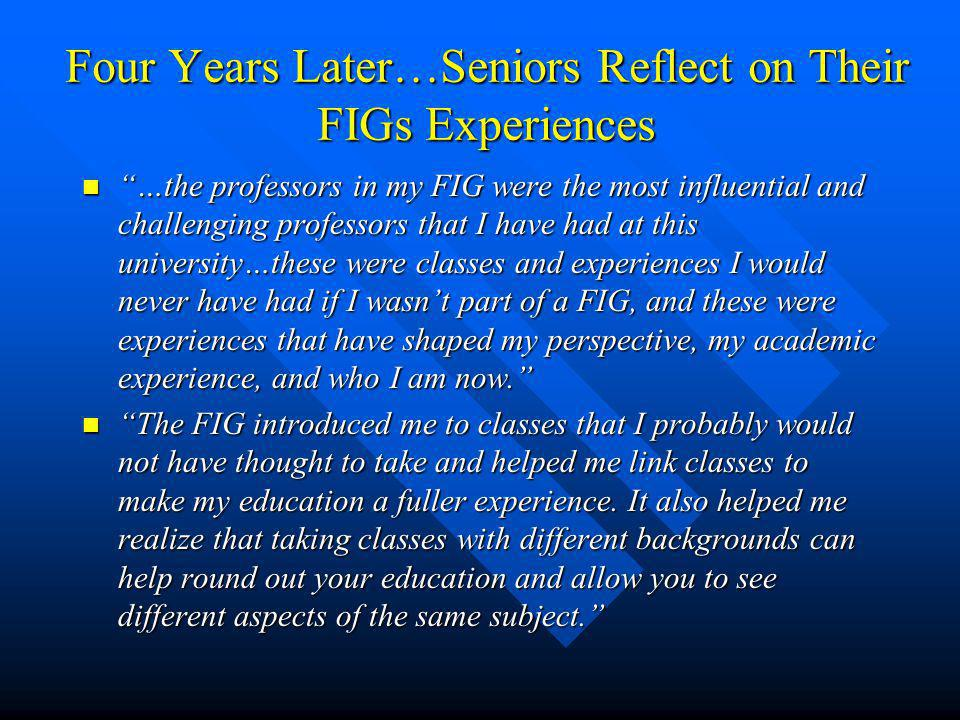 Four Years Later…Seniors Reflect on Their FIGs Experiences …the professors in my FIG were the most influential and challenging professors that I have