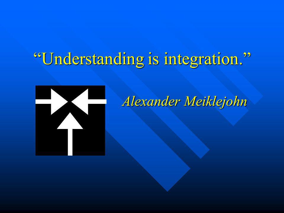 Understanding is integration. Alexander Meiklejohn