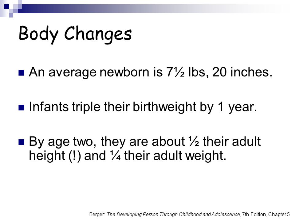 Berger: The Developing Person Through Childhood and Adolescence, 7th Edition, Chapter 5 Body Changes An average newborn is 7½ lbs, 20 inches. Infants