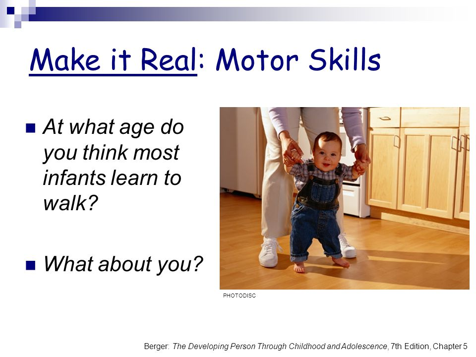 Berger: The Developing Person Through Childhood and Adolescence, 7th Edition, Chapter 5 Make it Real: Motor Skills At what age do you think most infan