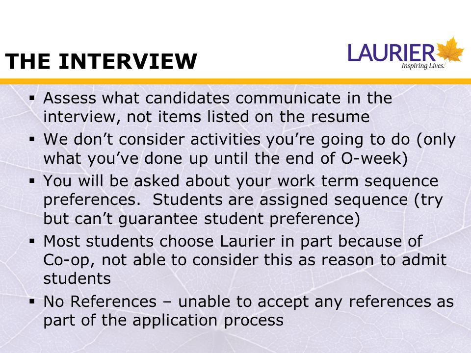 THE INTERVIEW Assess what candidates communicate in the interview, not items listed on the resume We dont consider activities youre going to do (only what youve done up until the end of O-week) You will be asked about your work term sequence preferences.