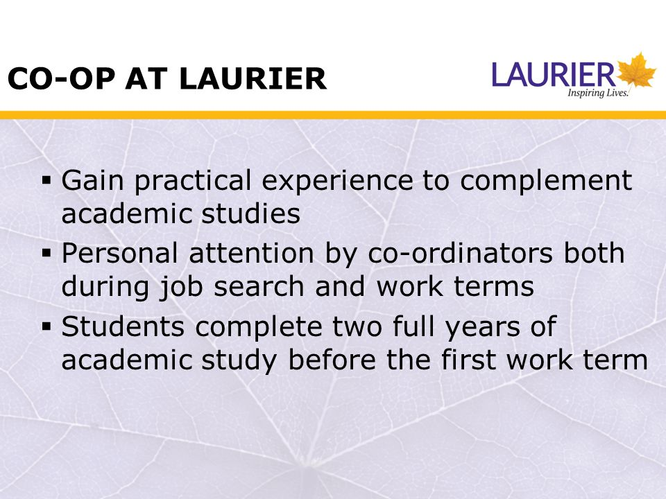 CO-OP AT LAURIER Gain practical experience to complement academic studies Personal attention by co-ordinators both during job search and work terms Students complete two full years of academic study before the first work term