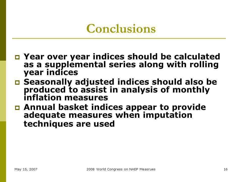 May 15, 20072008 World Congress on NAEP Measrues16 Conclusions Year over year indices should be calculated as a supplemental series along with rolling year indices Seasonally adjusted indices should also be produced to assist in analysis of monthly inflation measures Annual basket indices appear to provide adequate measures when imputation techniques are used
