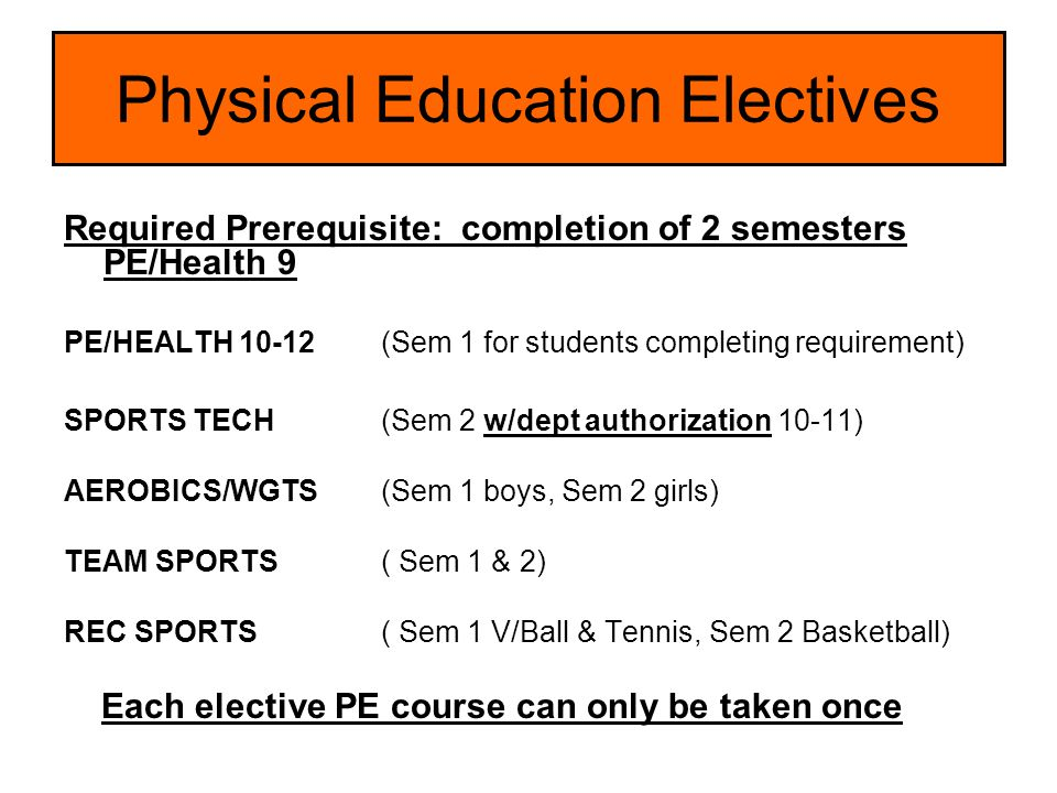 Physical Education Electives Required Prerequisite: completion of 2 semesters PE/Health 9 PE/HEALTH 10-12(Sem 1 for students completing requirement) S